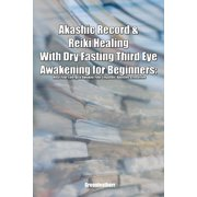 Akashic Record & Reiki Healing With Dry Fasting Third Eye Awakening for Beginners: Heal Your Energy & Awaken Your Empathic Abilities & Intuitive (Paperback)