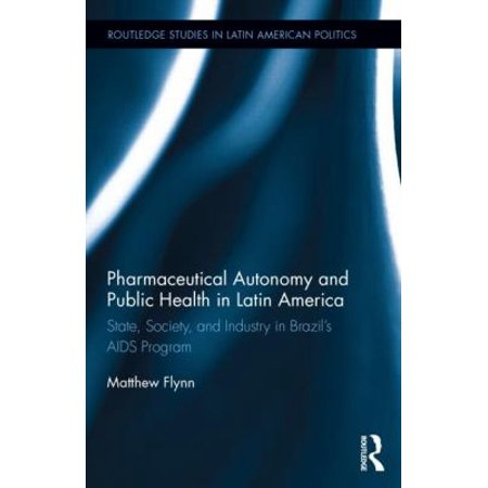 Pharmaceutical Autonomy And Public Health In Latin America  State  Society  And Industry In Brazils Aids Program