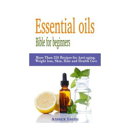 Essential Oils: Bible for Beginners: More Than 250 Recipes for Anti-Aging, Weight Loss, Skin, Hair and Health Care by Way Of: Aromathe