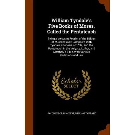 William Tyndale's Five Books of Moses, Called the Pentateuch : Being a Verbatim Reprint of the Edition of M.CCCCC.XXX: Compared with Tyndale's Genesis of 1534, and the Pentateuch in the Vulgate, Luther, and Matthew's Bible, with Various Collations and