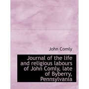 Journal of the Life and Religious Labours of John Comly, Late of Byberry, Pennsylvania
