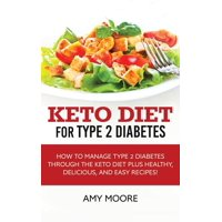 Keto Diet for Type 2 Diabetes: How to Manage Type 2 Diabetes Through the Keto Diet Plus Healthy, Delicious, and Easy Recipes! (Paperback)