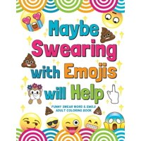 Maybe Swearing with Emojis will Help: Funny Swear Word & Emoji Adult Coloring Book (Paperback)