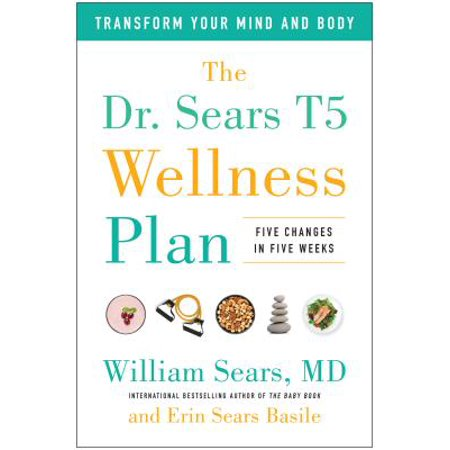 The Dr. Sears T5 Wellness Plan : Transform Your Mind and Body, Five Changes in Five