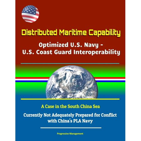 Distributed Maritime Capability: Optimized U.S. Navy - U.S. Coast Guard Interoperability, A Case in the South China Sea - Currently Not Adequately Prepared for Conflict with China