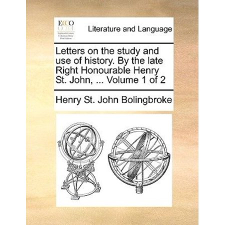 Letters on the Study and Use of History. by the Late Right Honourable Henry St. John, ... Volume 1 of 2