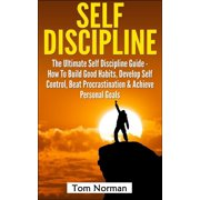 Self Discipline: The Ultimate Self Discipline Guide - How To Build Good Habits, Develop Self Control, Beat Procrastination & Achieve Personal Goals - eBook