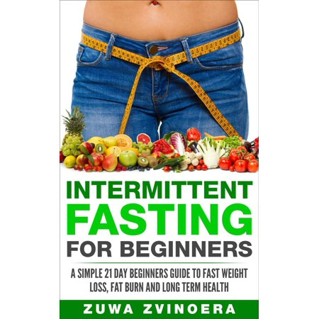 Intermittent Fasting for Beginners: A Simple 21-Day Beginners Guide to Fast Weight Loss, Fat Burn and Long Term Health -