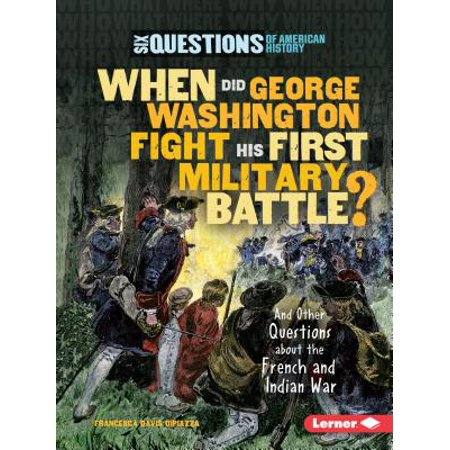 When Did George Washington Fight His First Military Battle? : And Other Questions about the French and Indian