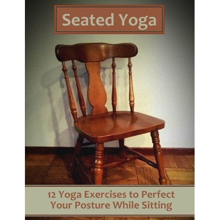Seated Yoga: 12 Yoga Exercises to Perfect Your Posture While Sitting - eBook