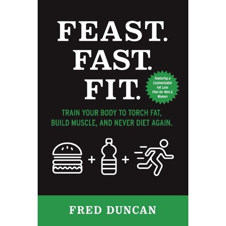 Feast.Fast.Fit. : Train Your Body to Torch Fat, Build Muscle, And Never Diet