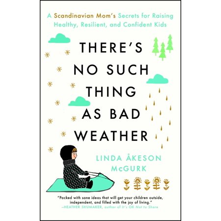 There's No Such Thing as Bad Weather : A Scandinavian Mom's Secrets for Raising Healthy, Resilient, and Confident Kids (from Friluftsliv to