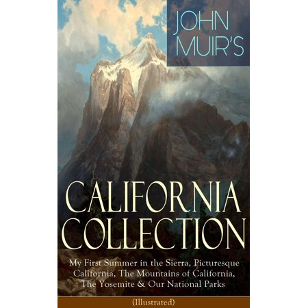 JOHN MUIR'S CALIFORNIA COLLECTION: My First Summer in the Sierra, Picturesque California, The Mountains of California, The Yosemite & Our National Parks (Illustrated) -