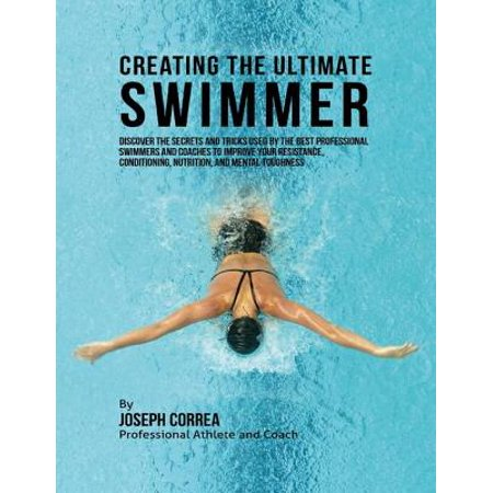 Creating the Ultimate Swimmer: Discover the Secrets and Tricks Used By the Best Professional Swimmers and Coaches to Improve Your Resistance, Conditioning, Nutrition, and Mental Toughness -