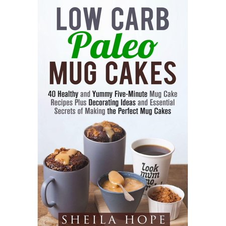Low Carb Paleo Mug Cakes : 40 Healthy and Yummy Five-Minute Mug Cake Recipes Plus Decorating Ideas and Essential Secrets of Making the Perfect Mug Cakes - eBook - 1980's Cake Ideas