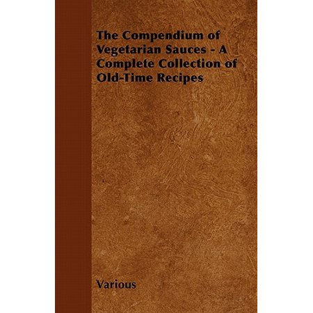 Vegetarian Sauce Recipes - The Compendium of Vegetarian Sauces - A Complete Collection of Old-Time Recipes