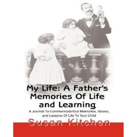 My Life: A Father's Memories of Life and Learning: A Journal to Communicate Your Memories, Values and Lessons of Life to Your Child