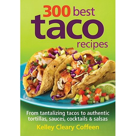 300 Best Taco Recipes : From Tantalizing Tacos to Authentic Tortillas, Sauces, Cocktails and