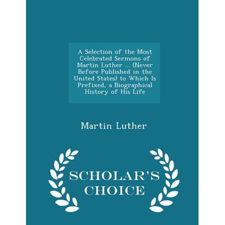 A Selection of the Most Celebrated Sermons of Martin Luther ... (Never Before Published in the United States) to Which Is Prefixed, a Biographical History of His Life - Scholar's Choice Edition (Paper (On Which Day Is Halloween Celebrated)