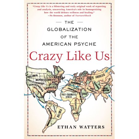 Crazy Like Us : The Globalization of the American (Ethan Watters The Globalization Of The American Psyche)