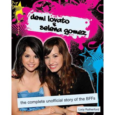 Demi Lovato & Selena Gomez : The Complete Unofficial Story of the Bffs