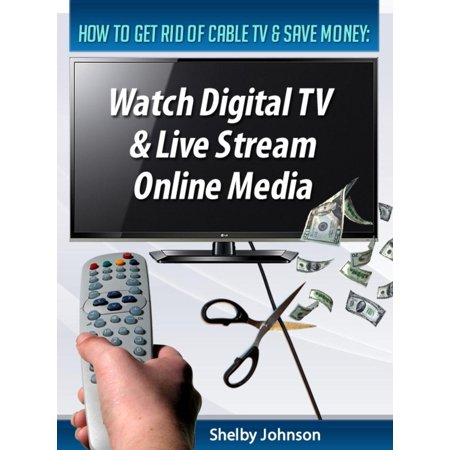How to Get Rid of Cable TV & Save Money: Watch Digital TV & Live Stream Online Media - eBook ()