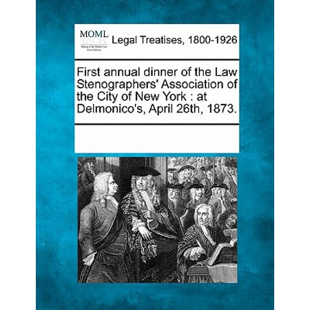 First Annual Dinner of the Law Stenographers' Association of the City of New York : At Delmonico's, April 26th, 1873.