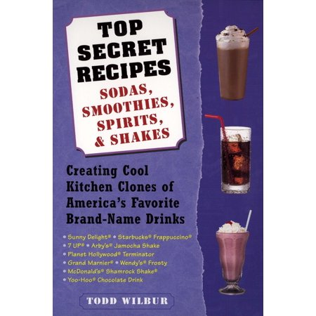 Top Secret Recipes--Sodas, Smoothies, Spirits, & Shakes : Creating Cool Kitchen Clones of America's Favorite Brand-Name Drinks
