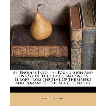 An Enquiry Into the Foundation and History of the Law of Nations in Europe from the Time of the Greeks and Romans to the Age of Grotius