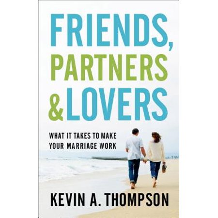 Friends, Partners, and Lovers : What It Takes to Make Your Marriage