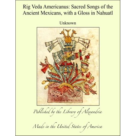 Rig Veda Americanus: Sacred Songs of the Ancient Mexicans, with a Gloss in Nahuatl - eBook