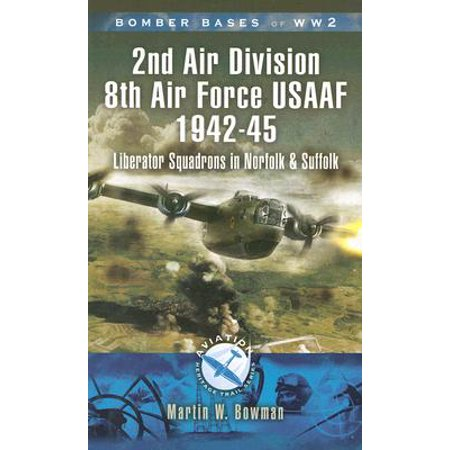 Bomber Bases of World War 2 2nd Air Division 8th Air Force USAAF 1942-45 : Liberator Squadrons in Norfolk and (Liberator Usaaf Bomber)