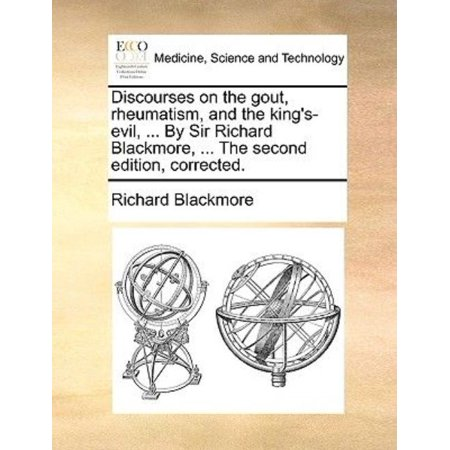 Discourses On The Gout  Rheumatism  And The Kings Evil      By Sir Richard Blackmore      The Second Edition  Corrected