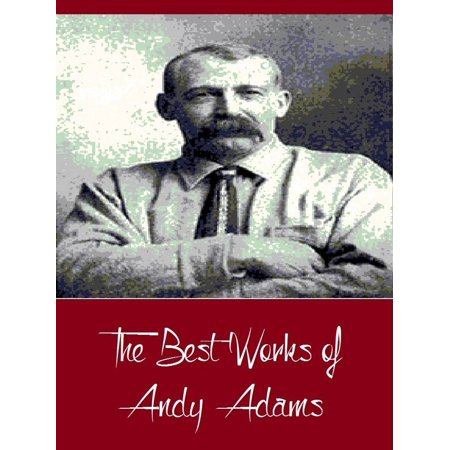 The Best Works of Andy Adams (Best Works Include A Texas Matchmaker, Cattle Brands, Reed Anthony, The Log of a Cowboy, The Outlet) -