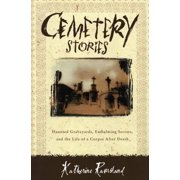 Cemetery Stories: Haunted Graveyards, Embalming Secrets, and the Life of a Corpse After Death (Paperback)