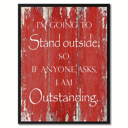 I'm Going To Stand Outside So If Anyone Asks I Am Outstanding Funny Quote Saying Canvas Print Picture Frame Home Decor Wall Art Gift Ideas