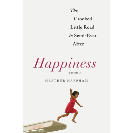Happiness: A Memoir : The Crooked Little Road to Semi-Ever (The Road Goes Ever On And On Gandalf)