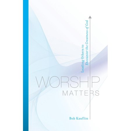 Worship Matters (Foreword by Paul Baloche): Leading Others to Encounter the Greatness of God -