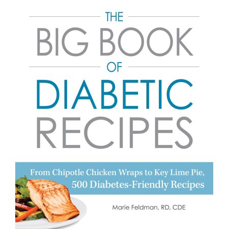 The Big Book of Diabetic Recipes : From Chipotle Chicken Wraps to Key Lime Pie, 500 Diabetes-Friendly Recipes