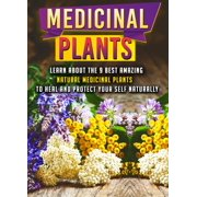 Medicinal Plants: Learn About The 9 Best Amazing Natural Plants To Heal And Protect Your Self Naturally - eBook