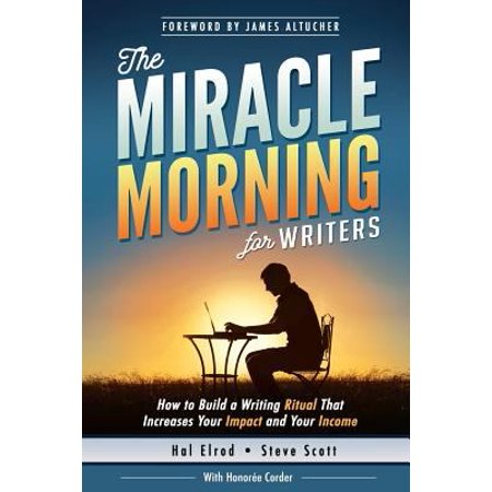 The Miracle Morning For Writers  How To Build A Writing Ritual That Increases Your Impact And Your Income  Before 8Am