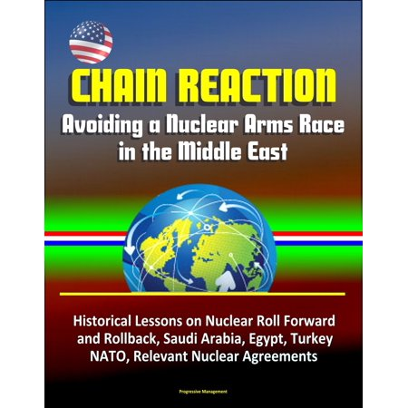 Chain Reaction: Avoiding a Nuclear Arms Race in the Middle East - Historical Lessons on Nuclear Roll Forward and Rollback, Saudi Arabia, Egypt, Turkey, NATO, Relevant Nuclear Agreements - eBook