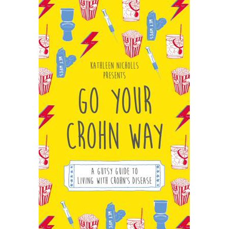 Go Your Crohn Way : A Gutsy Guide to Living with Crohn's Disease (Crohns Disease Ibd)