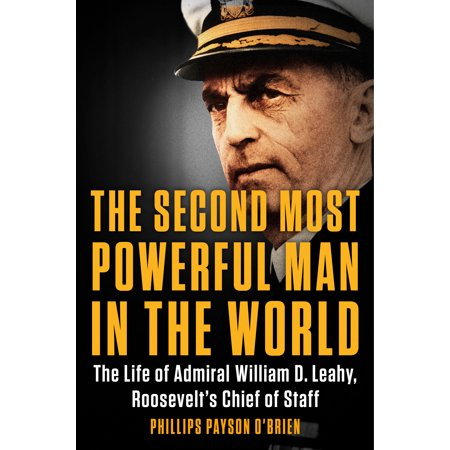 The Second Most Powerful Man in the World : The Life of Admiral William D. Leahy, Roosevelt