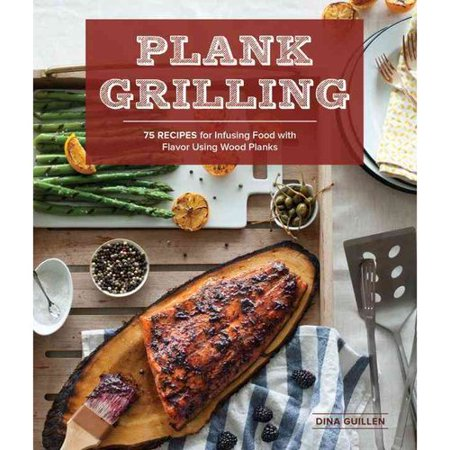 Plank Grilling: 75 Recipes for Infusing Food With Flavor Using Wood Planks by