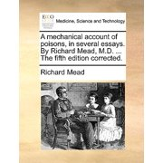 A Mechanical Account of Poisons, in Several Essays. by Richard Mead, M.D. ... the Fifth Edition Corrected.