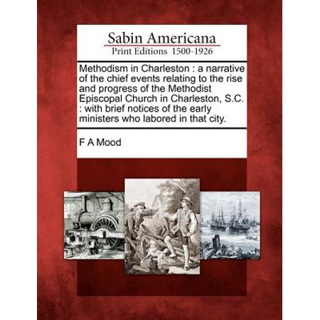 Methodism in Charleston : A Narrative of the Chief Events Relating to the Rise and Progress of the Methodist Episcopal Church in Charleston, S.C.: With Brief Notices of the Early - Party City Charleston Sc