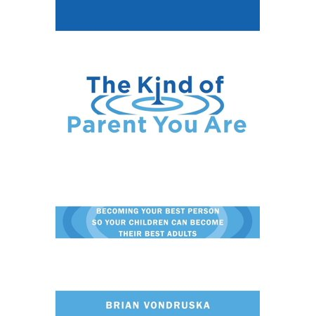 The Kind of Parent You Are : Becoming Your Best Person So Your Children Can Become Their Best