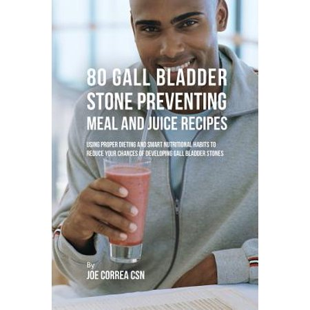 80 Gallbladder Stone Preventing Meal and Juice Recipes : Using Proper Dieting and Smart Nutritional Habits to Reduce Your Chances of Developing Gall Bladder