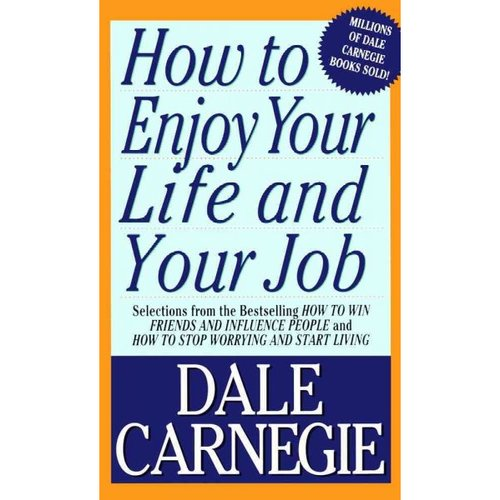 How to Enjoy Your Life and Your Job: Selections from How to Win Friends and Influence People and How to Stop Worrying and Start Living